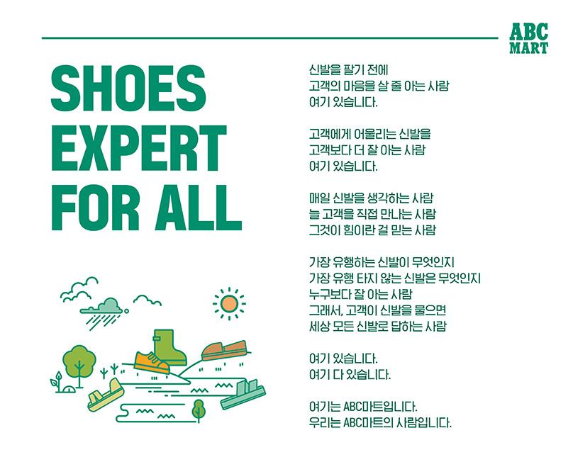 신발을 팔기 전에 고객의 마음을 살 줄 아는 사람 여기 있습니다. 고객에게 어울리는 신발을 고객보다 더 잘 아는사람 여기 있습니다. 매일 신발을 생각하는 사람, 늘 고객을 직접 만나는 사람, 그것이 힘이란 걸 믿는 사람. 가장 유행하는 신발이 무엇인지 가장 유행 타지 않는 신발은 무엇인지 누구보다 잘 아는 사람. 그래서, 고객이 신발을 물으면 세상 모든 신발로 답하는 사람. 여기 있습니다. 여기 다 있습니다. 여기는 ABC마트입니다. 우리는 ABC마트의 사람입니다.